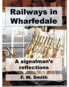 Railways in Wharfedale - A Signalman's Reflections by F.W. Smith